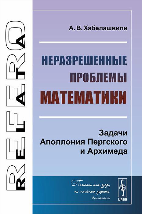 Неразрешенные проблемы математики. Задачи Аполлония Пергского и Архимеда, А. В. Хабелашвили