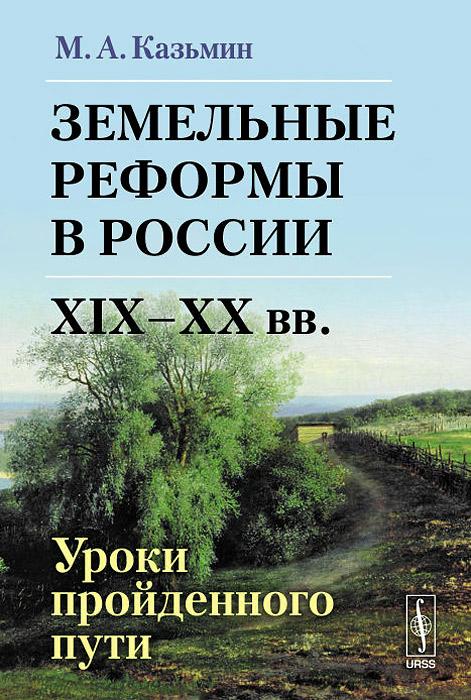 Земельные реформы в России XIX--XX вв. Уроки пройденного пути, М. А. Казьмин