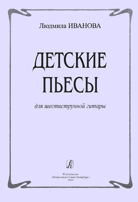 Людмила Иванова. Детские пьесы для шестиструнной гитары, Людмила Иванова