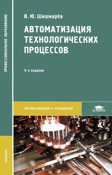 Автоматизация технологических процессов. Учебник, В. Ю. Шишмарёв