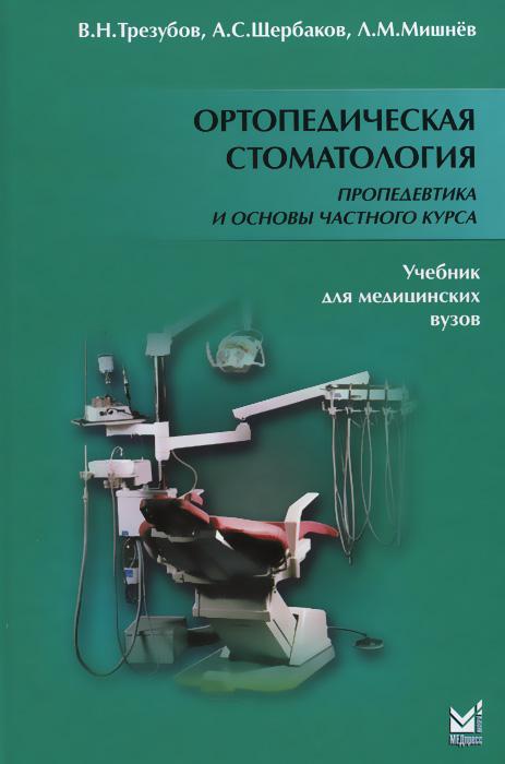 Ортопедическая стоматология. Пропедевтика и основы частного курса. Учебник, В. Н. Трезубов, А. С. Щербаков, Л. М. Мишнев