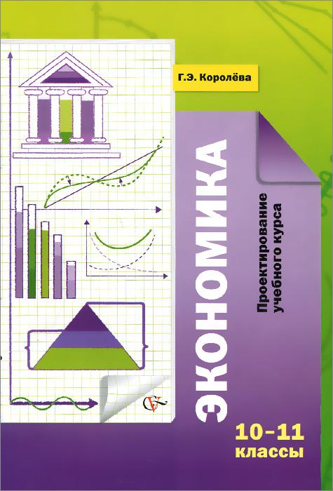 Экономика. 10-11 классы. Проектирование учебного курса. Методические рекомендации, Г. Э. Королева