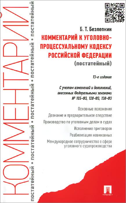 Комментарий к Уголовно-процессуальному кодексу Российской Федерации (постатейный), Б. Т. Безлепкин