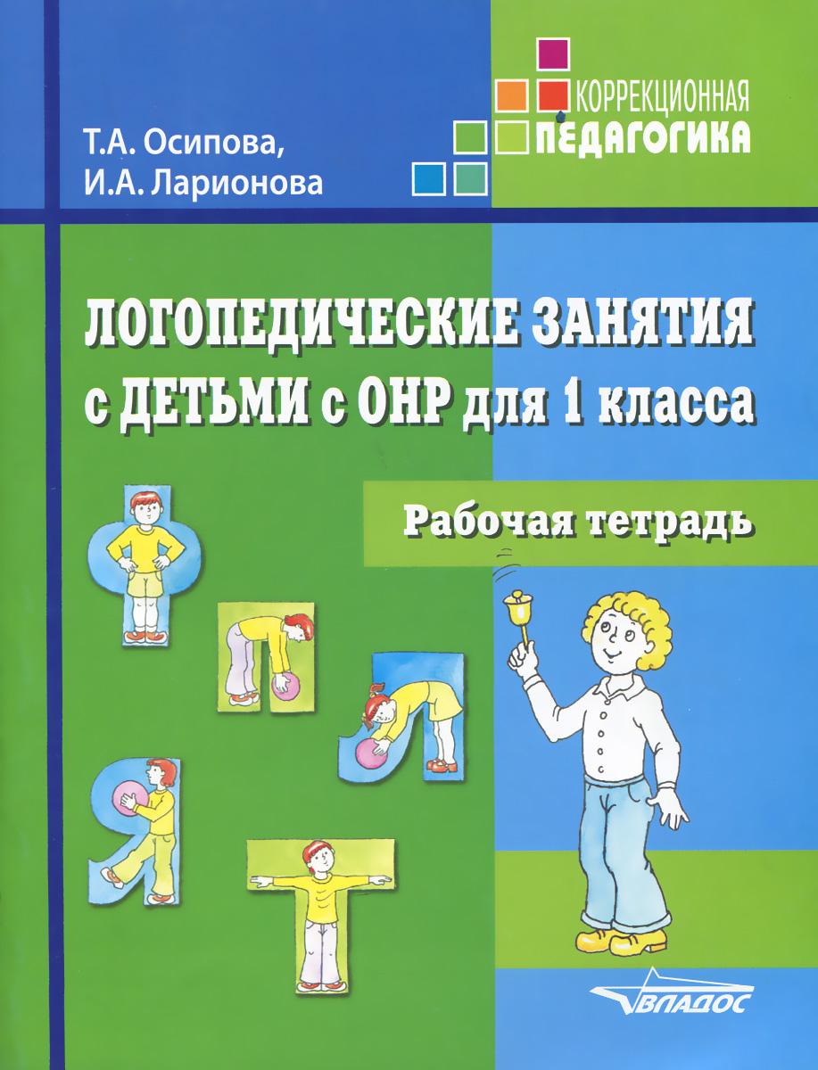 Логопедические занятия с детьми с ОНР. 1 класс. Рабочая тетрадь, Т. А. Осипова, И. А. Ларионова