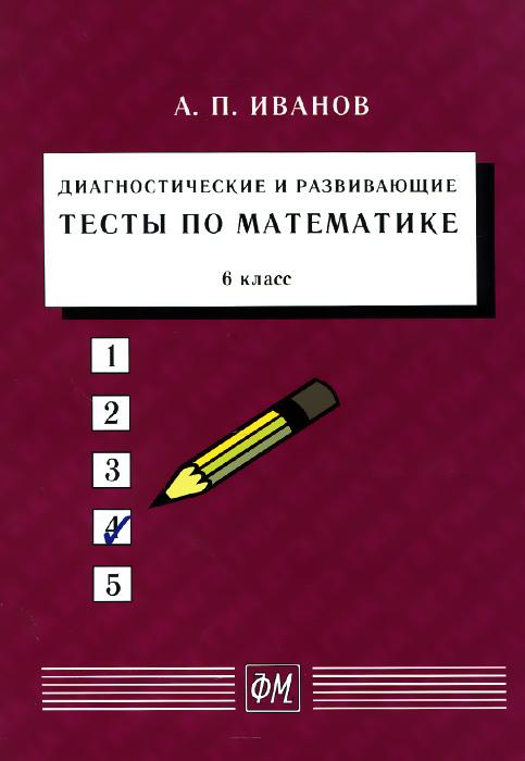 Математика. 6 класс. Диагностические и развивающие тесты. Учебное пособие, А. П. Иванов