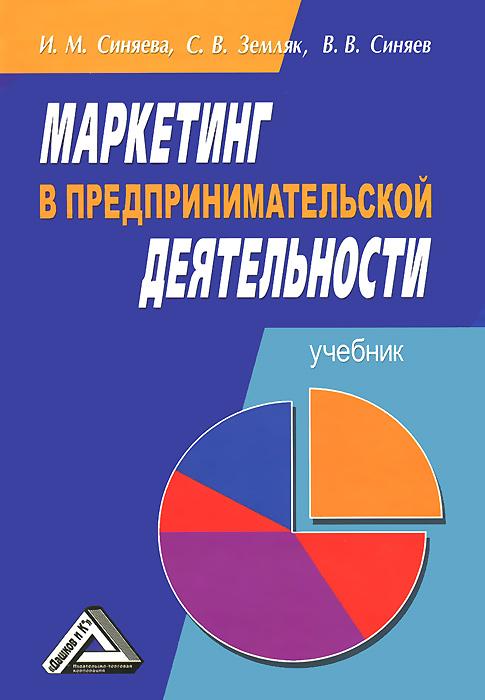 Маркетинг в предпринимательской деятельности. Учебник, И. М. Синяева, С. В. Земляк, В. В. Синяев