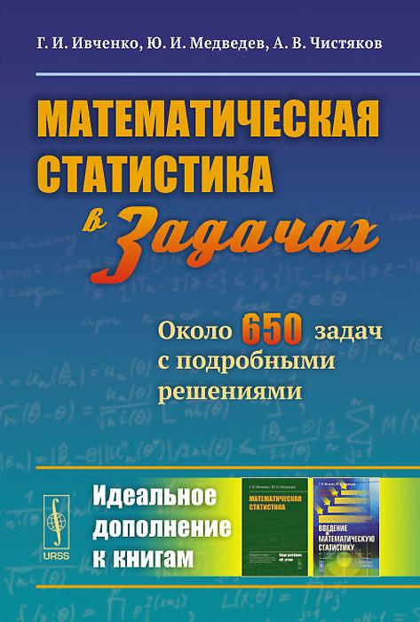 Математическая статистика в задачах. Около 650 задач с подробными решениями, Г. И. Ивченко, Ю. И. Медведев, А. В. Чистяков