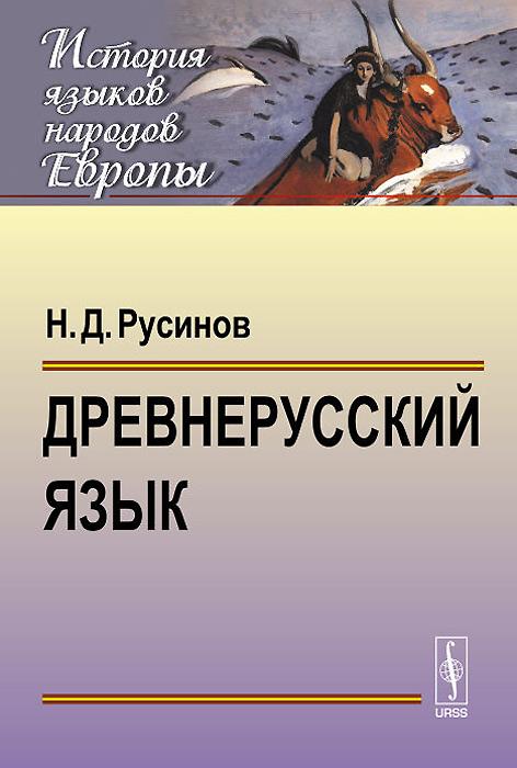 Древнерусский язык. Учебное пособие, Н. Д. Русинов