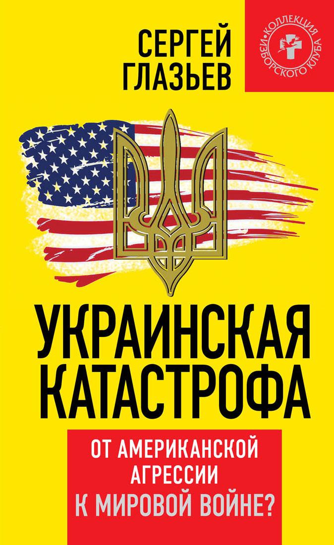 Украинская катастрофа. От американской агрессии к мировой войне?, Сергей Глазьев