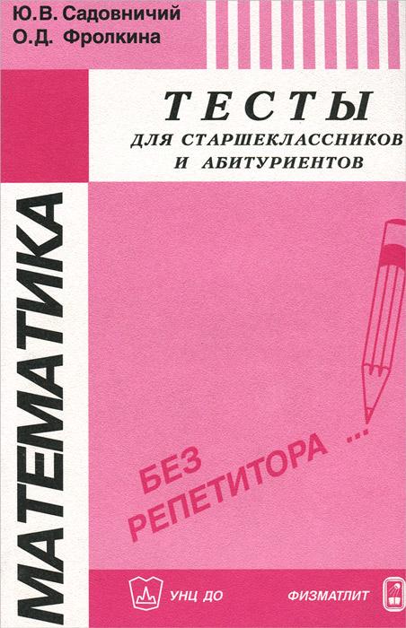Математика. Тесты для старшеклассников и абитуриентов, Ю. В. Садовничий, О. Д. Фролкина