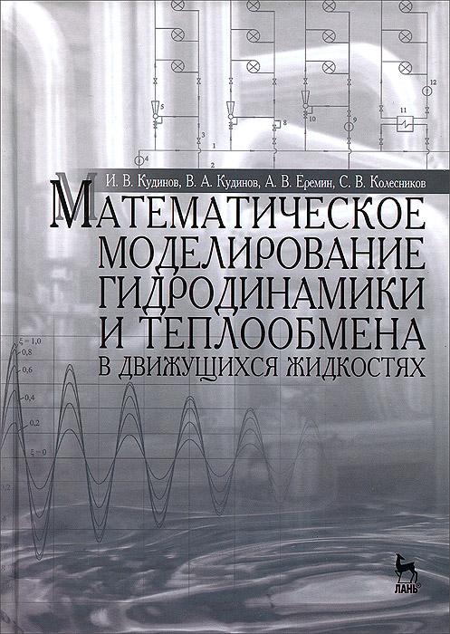 Математическое моделирование гидродинамики и теплообмена в движущихся жидкостях, И. В. Кудинов, В. А. Кудинов, А. В. Еремин, С. В. Колесников