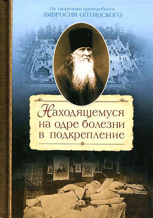 Находящемуся на одре болезни в подкрепление, Преподобный Амвросий Оптинский