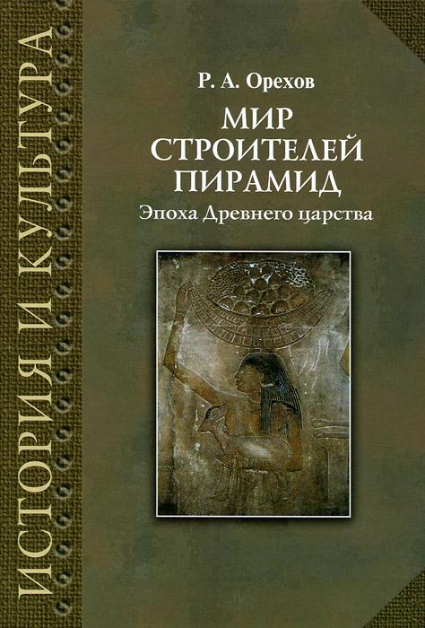 Мир строителей пирамид. Эпоха Древнего царства, Р. А. Орехов