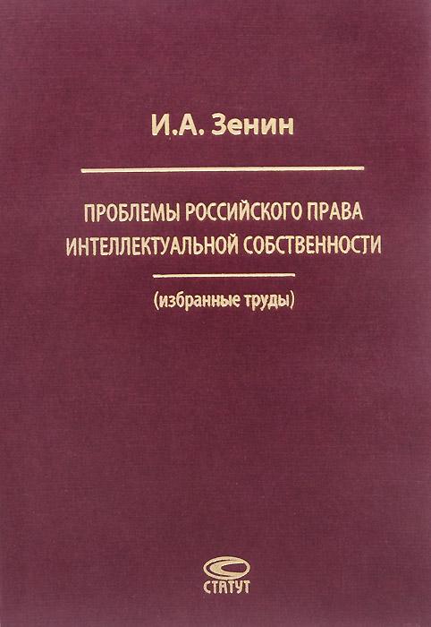 Проблемы российского права интеллектуальной собственности, И. А. Зенин