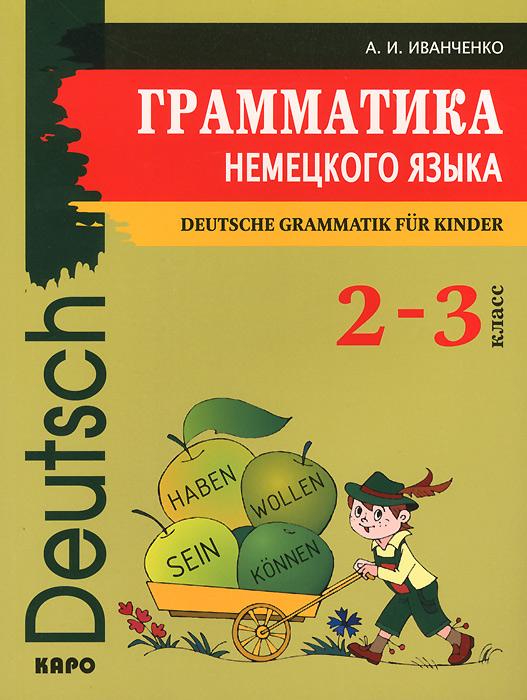 Немецкий язык. 2-3 классы. Грамматика / Deutsche Grammatik fur Kinder, А. И. Иванченко