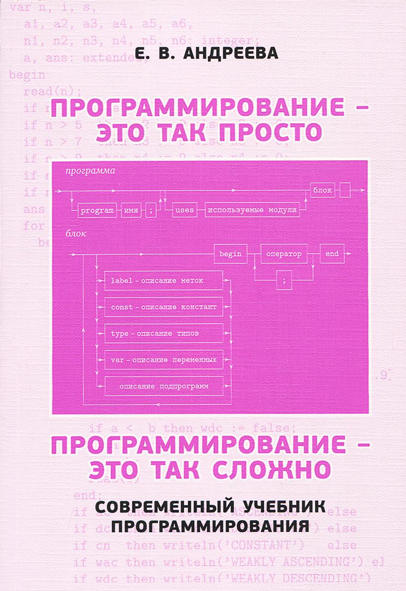 Программирование - это так просто, программирование - это так сложно. Современный учебник программирования, Е. В. Андреева
