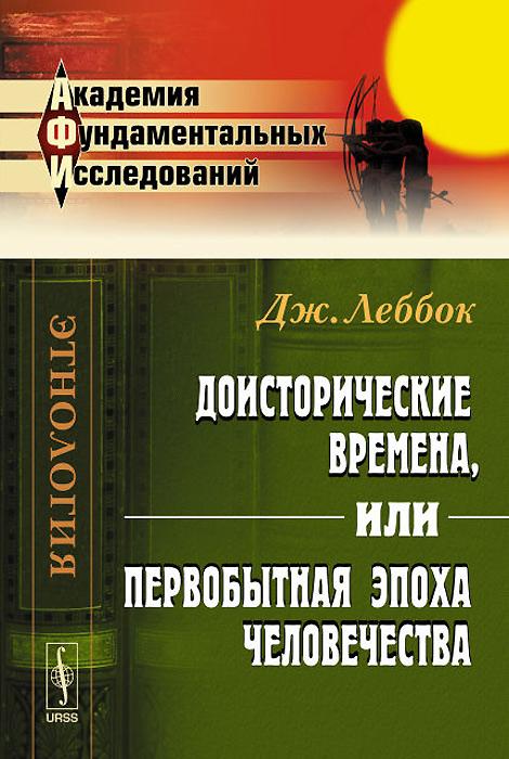 Доисторические времена, или Первобытная эпоха человечества, Дж. Леббок