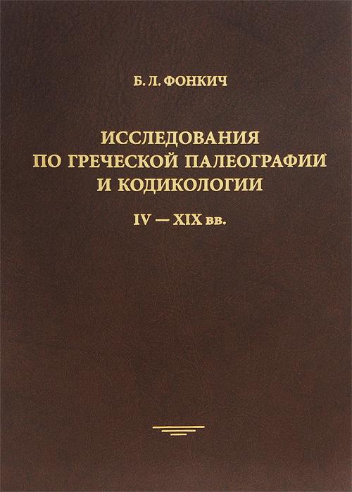 Исследования по греческой палеографии и кодикологии. IV-XIX вв., Б. Л. Фонкич