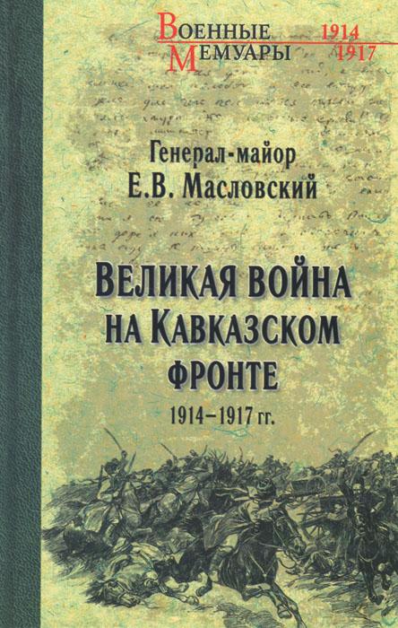 Великая война на Кавказском фронте. 1914-1917 гг., Е. В. Масловский