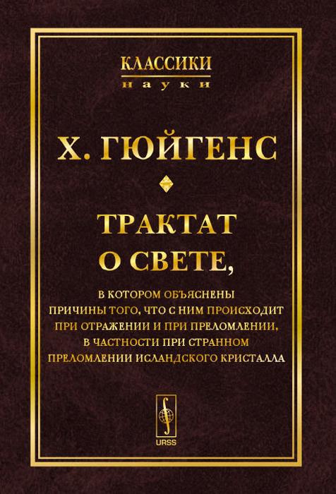Трактат о свете. В котором объяснены причины того, что с ним происходит при отражении и при преломлении, в частности при странном преломлении исландского кристалла, Х. Гюйгенс