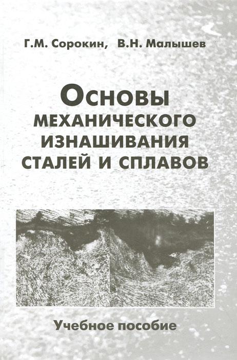 Основы механического изнашивания сталей и сплавов. Учебное пособие, Г. М. Сорокин, В. Н. Малышев