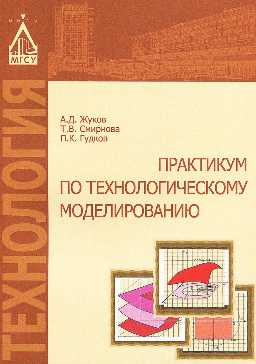 Технологическое моделирование. Практикум, А. Д. Жуков, Т. В. Смирнова, П. К. Гудков