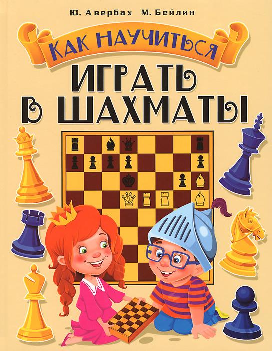 Как научиться играть в шахматы, Ю. Авербах, М. Бейлин