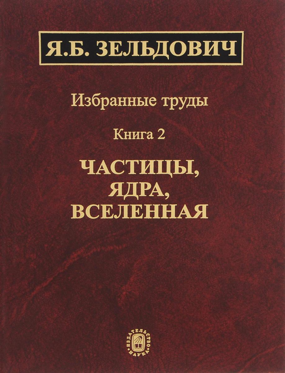 Избранные труды. В 2 книгах. Книга 2. Частицы, ядра, Вселенная, Я. Б. Зельдович