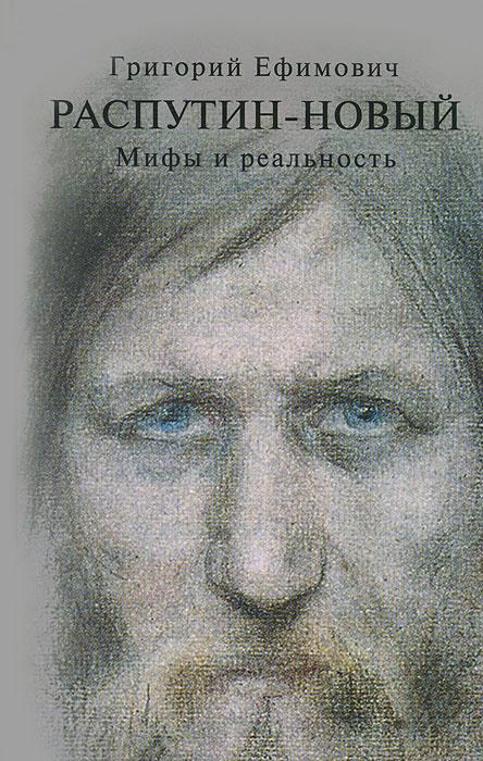 Григорий Ефимович Распутин-Новый. Мифы и реальность, Александр Боханов