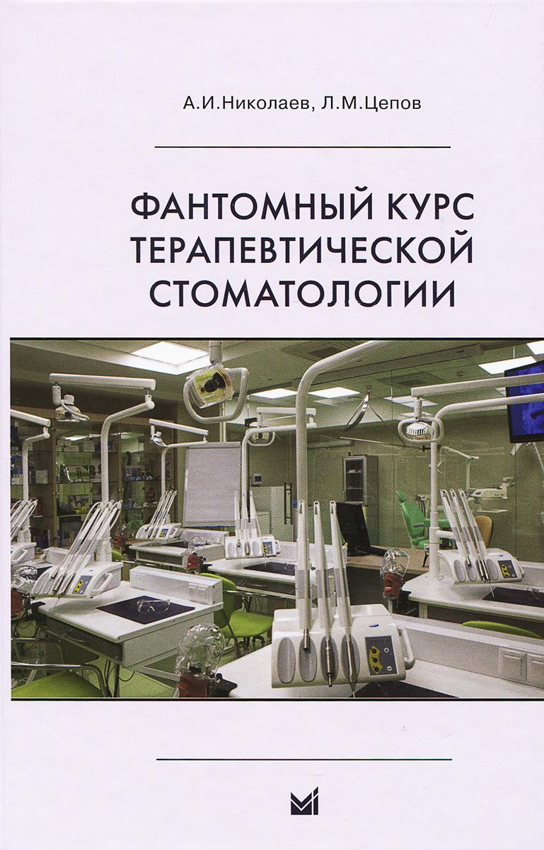 Фантомный курс терапевтической стоматологии. Учебник, А. И. Николаев, Л. М. Цепов