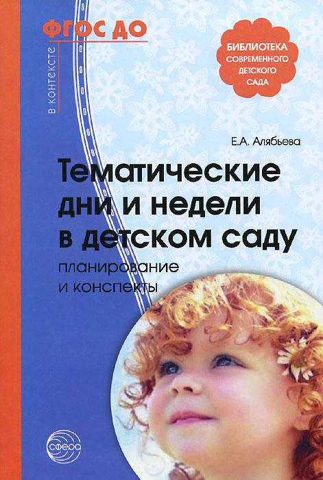 Тематические дни и недели в детском саду. Планирование и конспекты, Е. А. Алябьева