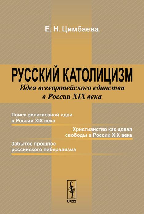 Русский католицизм. Идея всеевропейского единства в России XIX века, Е. Н. Цимбаева