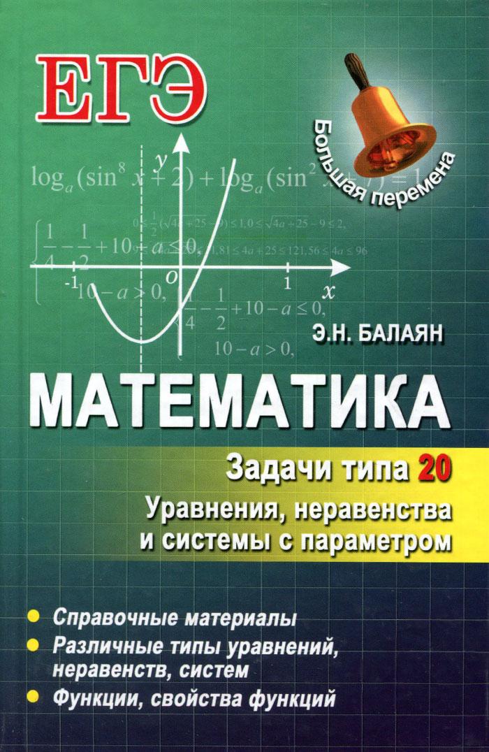Математика. Задачи типа 20. Уравнения, неравенства и системы с параметром, Э. Н. Балаян
