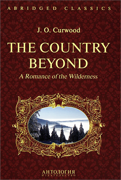 The Country Beyond: A Romance of the Wilderness, J. O. Curwood