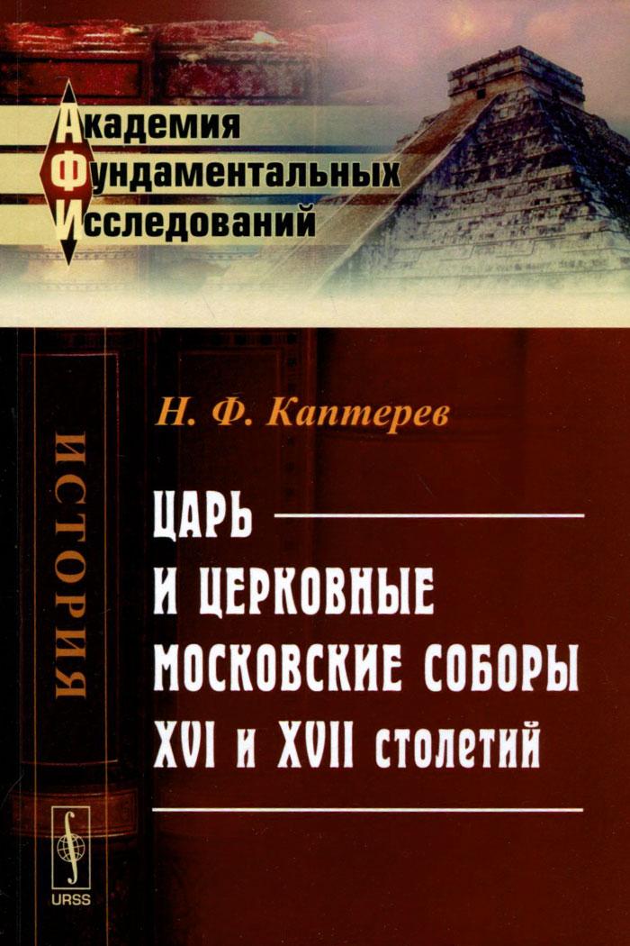 Царь и церковные московские соборы XVI и XVII столетий, Н. Ф. Каптерев