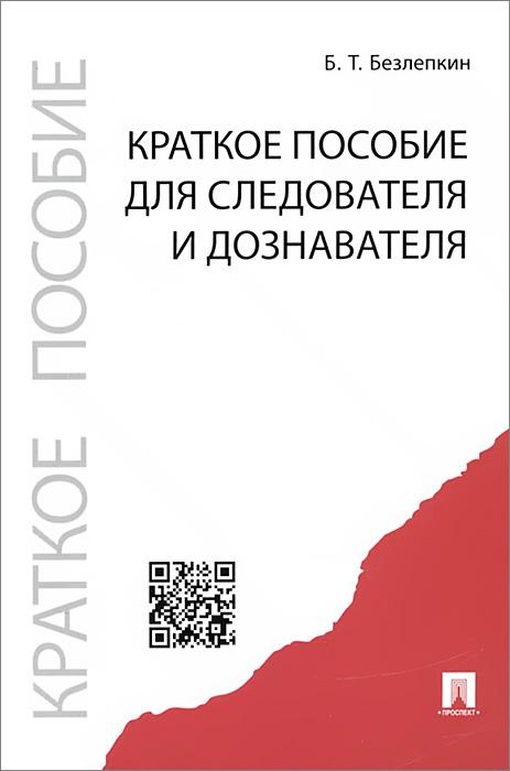 Краткое пособие для следователя и дознавателя, Б. Т. Безлепкин