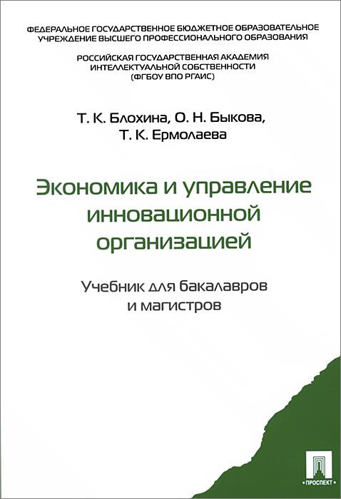 Экономика и управление инновационной организацией. Учебник, Т. К. Блохина, О. Н. Быкова, Т. К. Ермолова