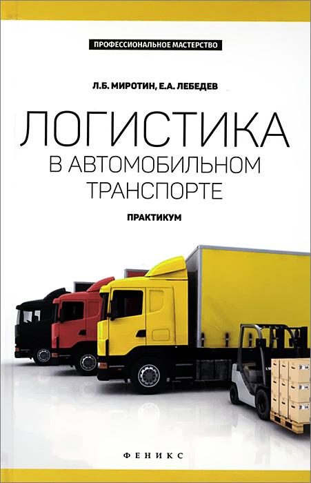 Логистика в автомобильном транспорте. Практикум, Л. Б. Миротин, Е. А. Лебедев