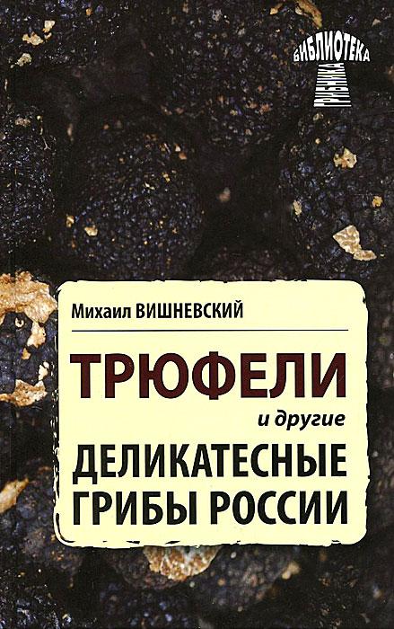 Трюфели и другие деликатесные грибы России, Михаил Вишневский