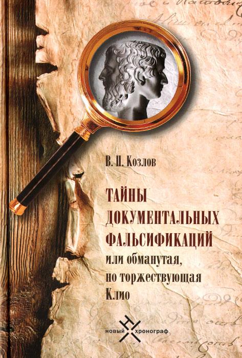 Тайны документальных фальсификаций или Обманутая, но торжествующая Клио, В. П. Козлов