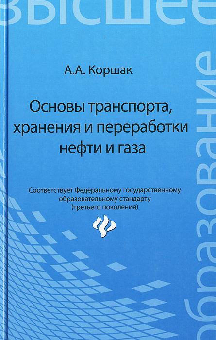 Основы транспорта, хранения и переработки нефти и газа. Учебное пособие, А. А. Коршак