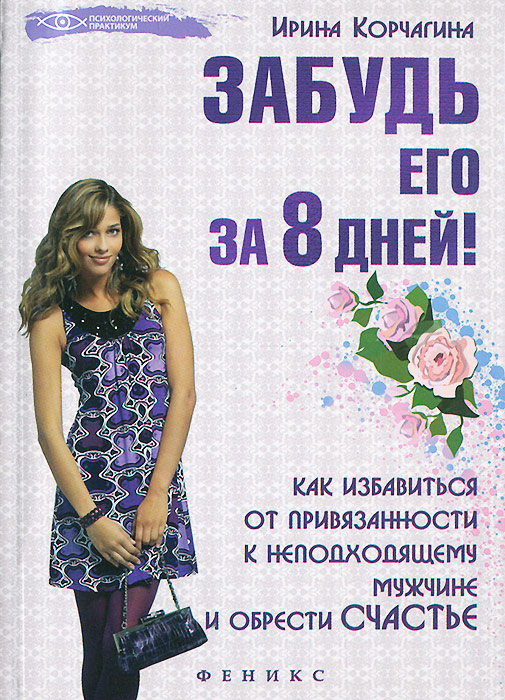 Забудь его за 8 дней! Как избавиться от привязанности к неподходящему мужчине и обрести счастье, Ирина Корчагина