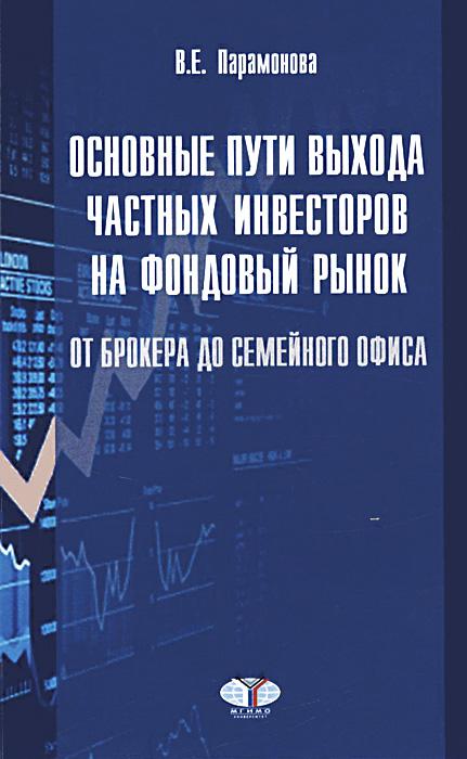 Основные пути выхода частных инвесторов на фондовый рынок. От брокера до семейного офиса. Учебное пособие, В. Е. Парамонова