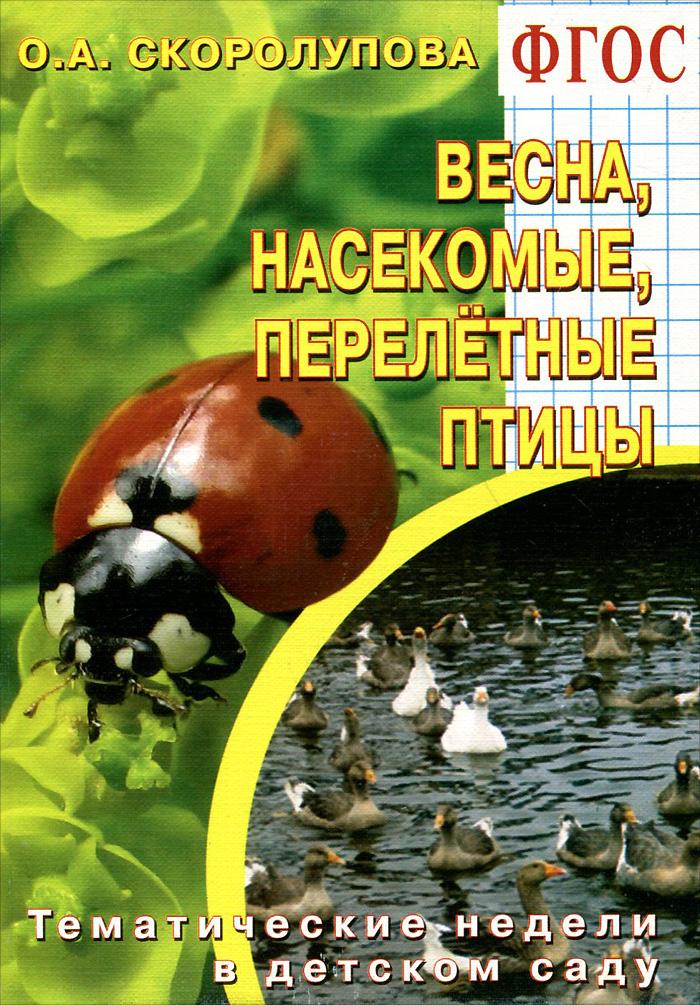 """""""Весна. Насекомые. Перелетные птицы"""". Тематические недели в детском саду. Учебно-методическое пособие, О. А. Скоролупова"""