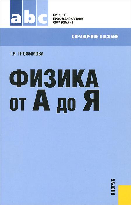 Физика от А до Я. Справочное пособие, Т. И. Трофимова