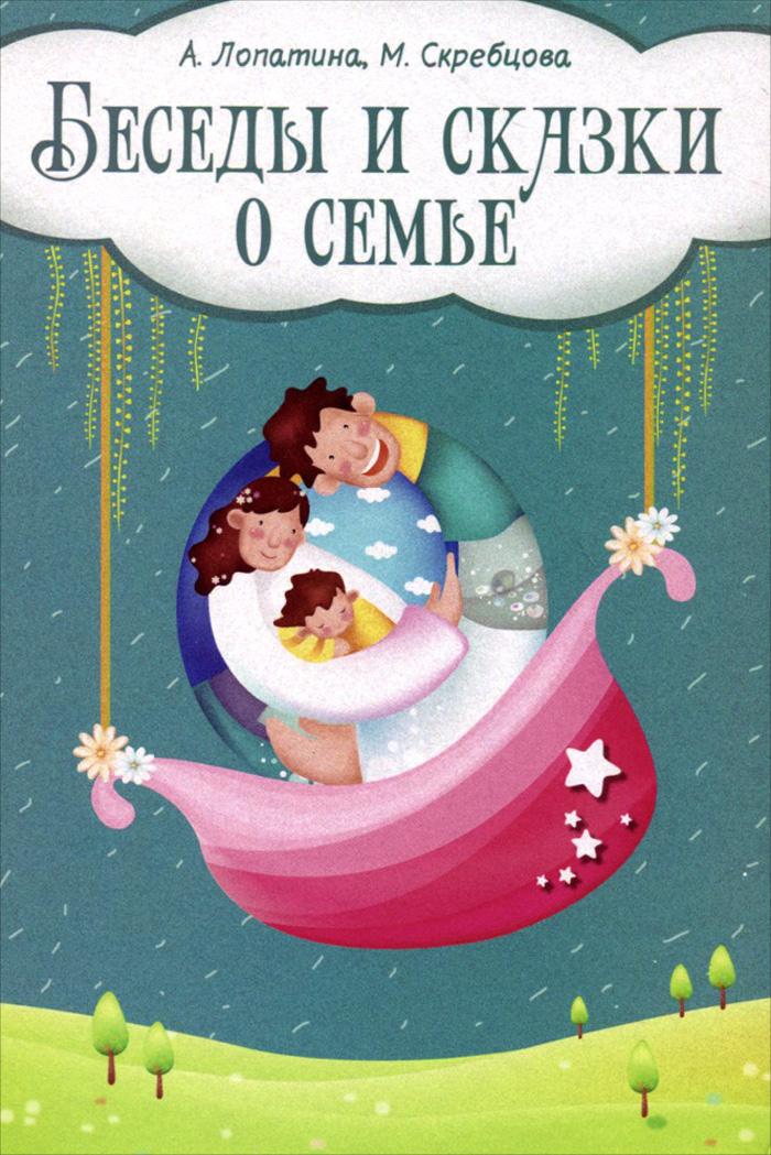 Беседы и сказки о семье. 33 беседы по семейному воспитанию в школе и дома, А. Лопатина, М. Скребцова