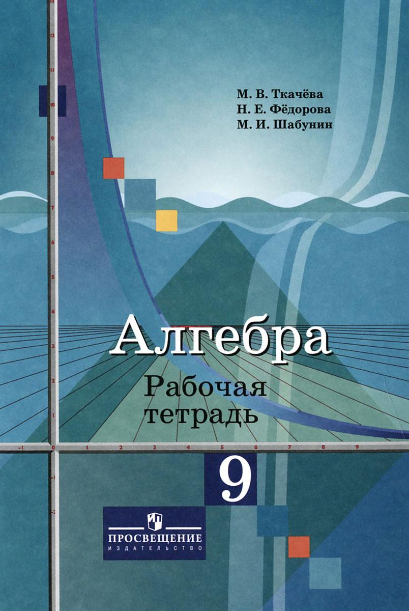 Алгебра. 9 класс. Рабочая тетрадь, М. В. Ткачева, Н. Е. Федорова, М. И. Шабунин