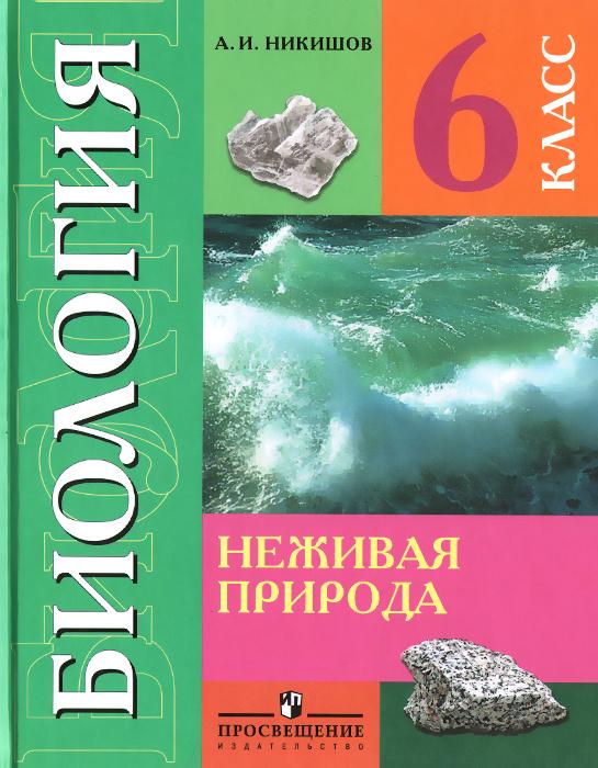Биология. Неживая природа. 6 класс. Учебник, А. И. Никишов