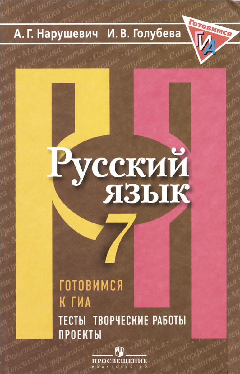 Русский язык. Готовимся к ГИА. Тесты, творческие работы, проекты. 7 класс, А. Г. Нарушевич, И. В. Голубева