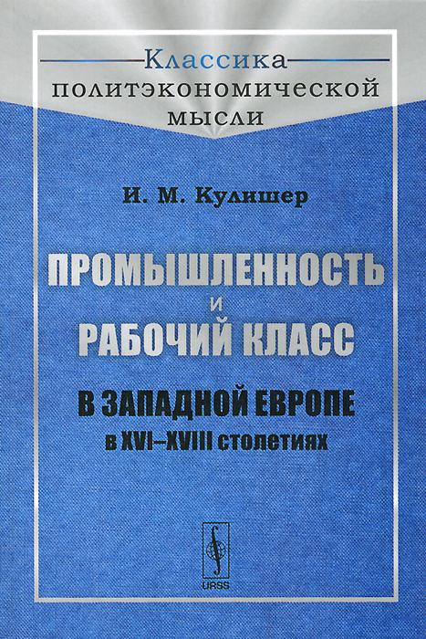 Промышленность и рабочий класс в Западной Европе в XVI--XVIII столетиях, И. М. Кулишер